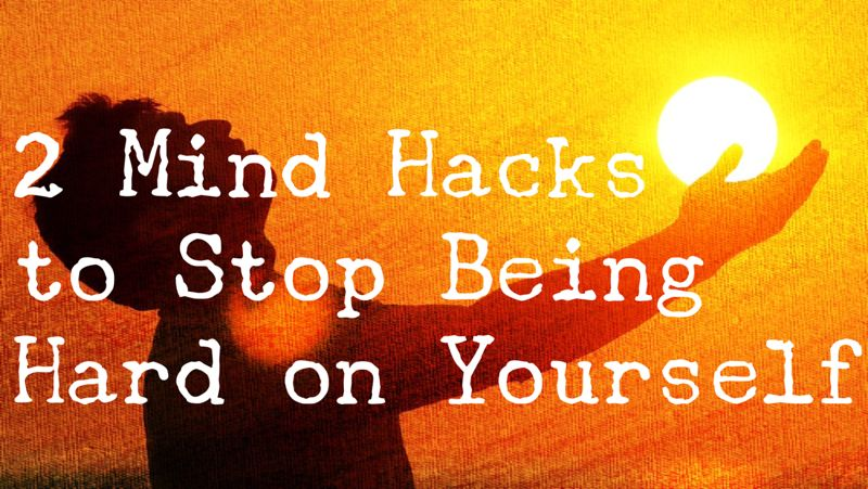2 Mind Hacks to Stop Being Hard on Yourself
